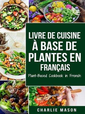 cover image of Livre De Cuisine À Base De Plantes En Français/ Plant-based Cookbook In French