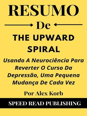 cover image of Resumo De the Upward Spiral Por Alex Korb  Usando a Neurociência Para Reverter O Curso Da Depressão, Uma Pequena Mudança De Cada Vez