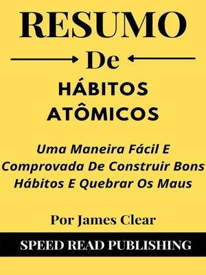 cover image of Resumo De Hábitos Atômicos Por James Clear Uma Maneira Fácil E Comprovada De Construir Bons Hábitos E Quebrar Os Maus