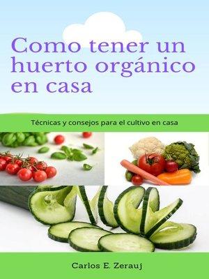 cover image of Como tener un huerto orgánico en casa    Técnicas y consejos para el cultivo en casa