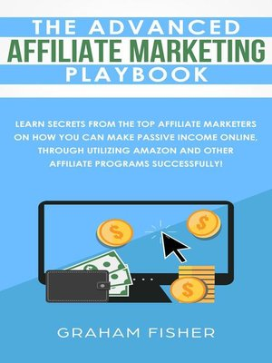 cover image of The Advanced Affiliate Marketing Playbook Learn Secrets From the Top Affiliate Marketers on How You Can Make Passive Income Online, Through Utilizing Amazon and Other Affiliate Programs Successfully!