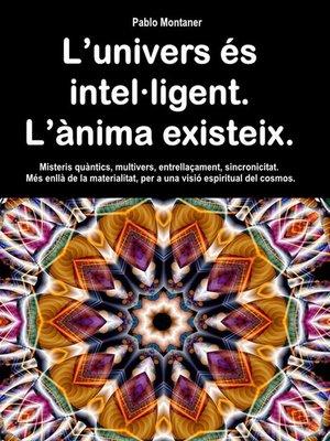 cover image of L'univers és intel·ligent. L'ànima existeix. Misteris quàntics, multivers, entrellaçament, sincronicitat. Més enllà de la materialitat, per a una visió espiritual del cosmos.