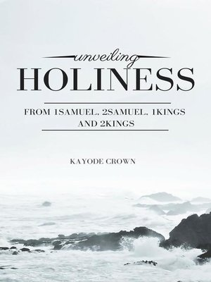 cover image of Unveiling Holiness From 1Samuel, 2Samuel, 1Kings and 2Kings