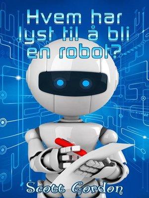 cover image of Hvem har lyst til å bli en robot?