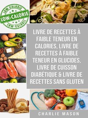 cover image of Livre de recettes à faible teneur en  calories, Livre de  recettes à faible teneur en glucides, Livre De Cuisson Diabétique & Livre De Recettes Sans Gluten