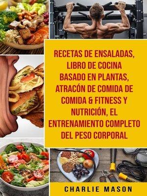 cover image of Recetas De Ensaladas & Libro De Cocina Basado En Plantas & Atracón De Comida De Comida & Fitness Y Nutrición & El Entrenamiento Completo Del Peso Corporal
