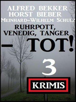 cover image of Ruhrpott, Venedig, Tanger--tot! 3 Krimis