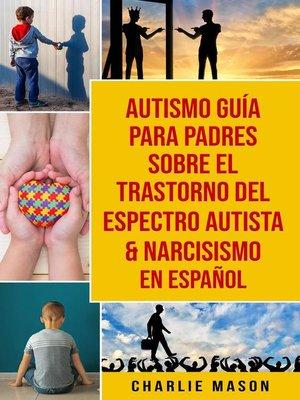 cover image of Autismo Guía Para Padres Sobre El Trastorno Del Espectro Autista & Narcisismo En Español