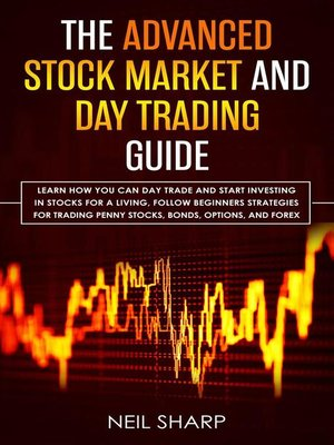 cover image of The Advanced Stock Market and day Trading Guide Learn how you can day Trade and Start Investing in Stocks for a Living, Follow Beginners Strategies for Trading Penny Stocks, Bonds, Options, and Forex.