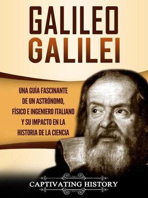 cover image of Galileo Galilei Una Guía Fascinante de un Astrónomo, Físico e Ingeniero Italiano y Su Impacto en la Historia de la Ciencia