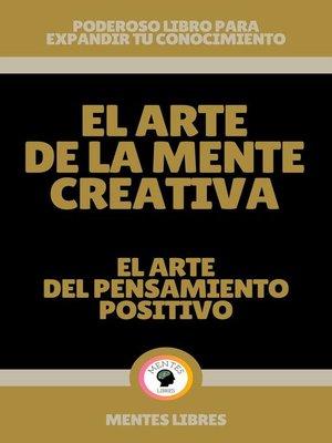 cover image of El Arte de la Mente Creativa--El Arte del Pensamiento Positivo