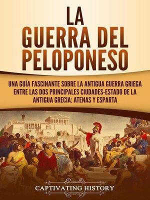 cover image of La guerra del Peloponeso Una guía fascinante sobre la antigua guerra griega entre las dos principales ciudades-estado de la antigua Grecia