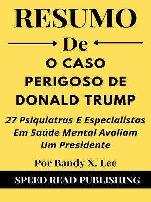 cover image of Resumo De O Caso Perigoso De Donald Trump  Por Bandy X. Lee  27 Psiquiatras E Especialistas Em Saúde Mental Avaliam Um Presidente