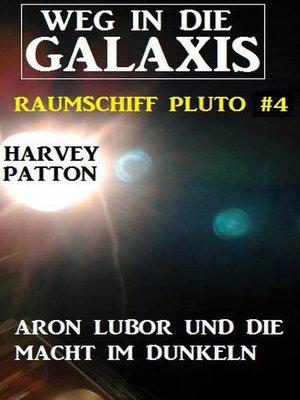 cover image of Aron Lubor und die Macht im Dunkeln  Weg in die Galaxis – Raumschiff Pluto 4