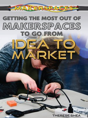 cover image of Getting the Most Out of Makerspaces to Go from Idea to Market