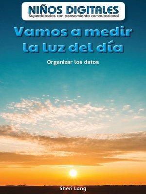 cover image of Vamos a medir la luz del día: Organizar los datos (Let's Measure Daylight: Organizing Data)