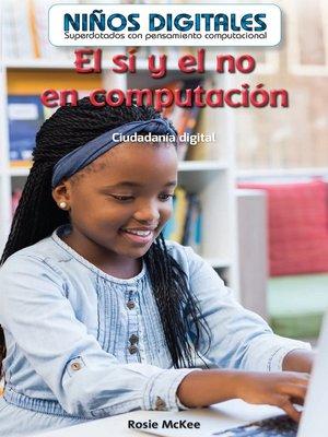 cover image of El sí y el no en computación: Ciudadanía digital (Computer Dos and Don'ts: Digital Citizenship)