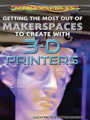 cover image of Getting the Most Out of Makerspaces to Create with 3-D Printers