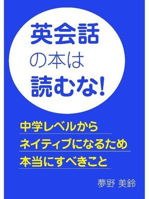 cover image of 英会話の本は読むな!~中学レベルからネイティブになるため本当にすべきこと~