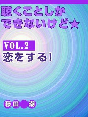 cover image of 聴くことしかできないけど★ Volume2 恋をする!