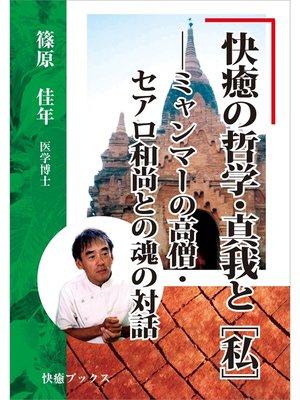 cover image of 快癒の哲学・真我と[私]――ミャンマーの高僧・セアロ和尚との魂の対話: 本編