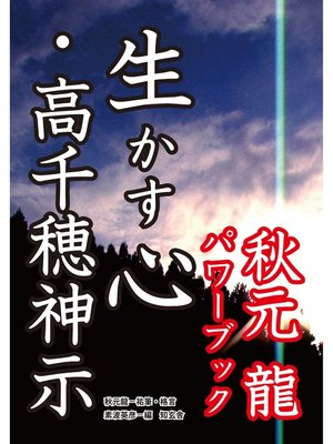 cover image of 生かす心・高千穂神示――秋元龍パワーブック: 本編