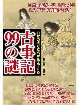cover image of 日本の成り立ちが見えてくる 古事記99の謎