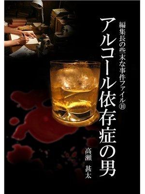 cover image of 編集長の些末な事件ファイル10 アルコール依存症の男