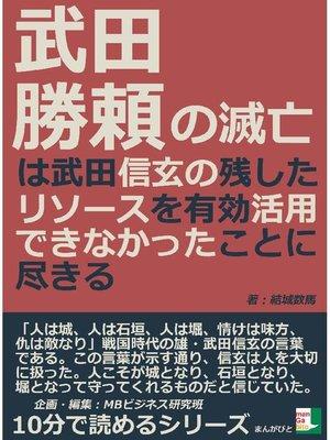 cover image of 武田勝頼の滅亡は武田信玄の残したリソースを有効活用できなかったことに尽きる10分で読めるシリーズ
