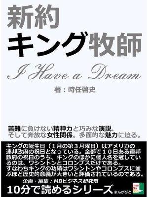 cover image of 新約キング牧師。「I Have a Dream」苦難に負けない精神力と巧みな演説、そして奔放な女性関係。多面的な魅力に迫る。10分で読めるシリーズ