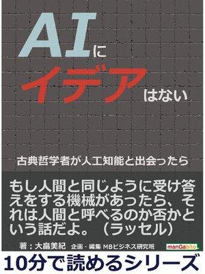 cover image of AIにイデアはない。古典哲学者が人工知能と出会ったら。10分で読めるシリーズ: 本編