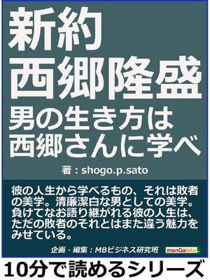 cover image of 新約 西郷隆盛。男の生き方は西郷さんに学べ。10分で読めるシリーズ: 本編