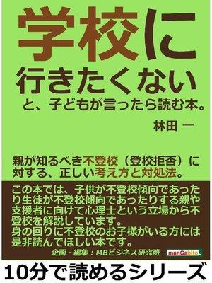 cover image of 「学校に行きたくない」と、子どもが言ったら読む本。親が知るべき不登校(登校拒否)に対する、正しい考え方と対処法。10分で読めるシリーズ: 本編