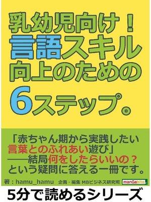 cover image of 乳幼児向け!言語スキル向上のための6ステップ。5分で読めるシリーズ: 本編
