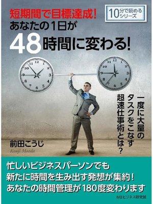 cover image of 短期間で目標達成!あなたの1日が48時間に変わる!一度に大量のタスクをこなす超速仕事術とは?10分で読めるシリーズ: 本編