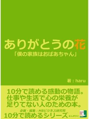 cover image of ありがとうの花。「僕の家族はおばあちゃん。」10分で読める感動の物語。仕事や生活で心の栄養が足りてない人のための本。10分で読めるシリーズ