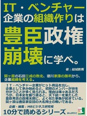 cover image of IT・ベンチャー企業の組織作りは豊臣政権崩壊に学べ。関ヶ原の石田三成の敗北、徳川家康の勝利から、企業組織を考える。10分で読めるシリーズ