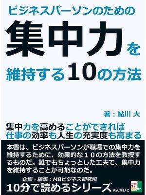 cover image of ビジネスパーソンのための集中力を維持する10の方法。集中力を高めることができれば仕事の効率も人生の充実度も高まる。10分で読めるシリーズ
