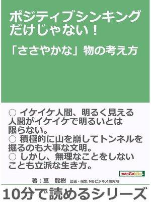cover image of ポジティブシンキングだけじゃない!「ささやかな」物の考え方。10分で読めるシリーズ: 本編