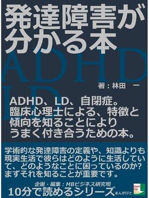 cover image of 発達障害が分かる本。ADHD、LD、自閉症。臨床心理士による、特徴と傾向を知ることによりうまく付き合うための本。10分で読めるシリーズ