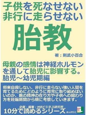 cover image of 子供を死なせない、非行に走らせない胎教。母親の感情は神経ホルモンを通して胎児に影響する。胎児~幼児期編10分で読めるシリーズ
