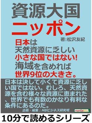 cover image of 資源大国ニッポン。日本は天然資源に乏しい小さな国ではない!海域を含めれば世界9位の大きさ。本編