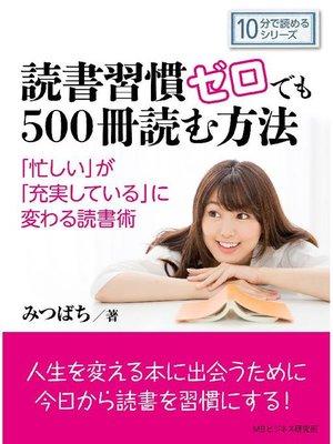 cover image of 読書習慣ゼロでも500冊読む方法。「忙しい」が「充実している」に変わる読書術。10分で読めるシリーズ: 本編