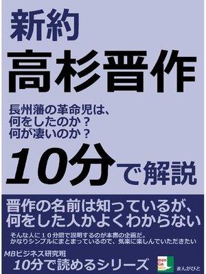 cover image of 新約高杉晋作。 長州藩の革命児は、何をしたのか?何が凄いのか?10分で読めるシリーズ