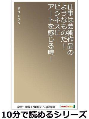cover image of 仕事は芸術作品のようなものだ!ビジネスにアートを感じる時!10分で読めるシリーズ: 本編