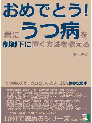 cover image of おめでとう!君に、うつ病を制御下に置く方法を教える。うつ病の人が、気分のいいときに読む絶妙な薬本。10分で読めるシリーズ