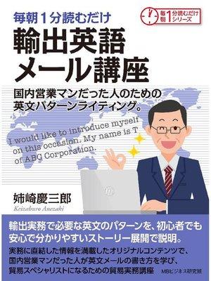 cover image of 毎朝1分読むだけ輸出英語メール講座 国内営業マンだった人のための英文パターンライティング。毎朝1分読むだけシリーズ: 本編