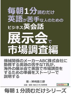 cover image of 毎朝1分読むだけ英語が苦手な人のためのビジネス英会話 展示会で市場調査編。毎朝1分読むだけシリーズ: 本編