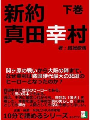 cover image of 新約真田幸村下巻関ヶ原の戦いから大阪の陣まで。なぜ幸村は戦国時代最大の悲劇のヒーローとなったのか?10分で読めるシリーズ