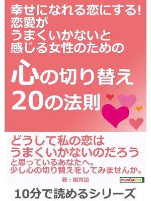 cover image of 幸せになれる恋にする! 恋愛がうまくいかないと感じる女性のための『心の切り替え20の法則』10分で読めるシリーズ: 本編